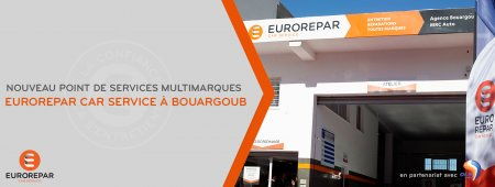 NOUVEAU POINT DE SERVICES MULTIMARQUES EUROREPAR CAR SERVICE À BOUARGOUB.